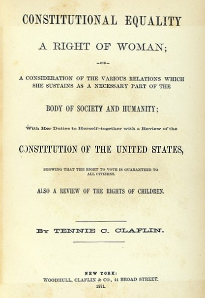 Tennie C. (Tennessee Celeste) Claflin (1845-1923) Constitutional Equality a Right of Woman … . New York : Woodhull, Claflin, & Co., 1871