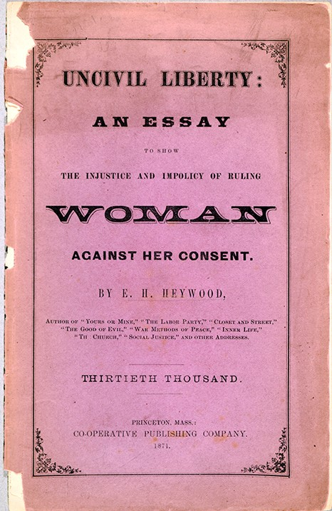 Ezra H. (Ezra Hervey) Heywood (1829-1893) Uncivil Liberty : An Essay to Show the Injustice and Impolicy of Ruling Woman against Her Consent. Princeton, Mass. : Cooperative Publishing Company, 1871