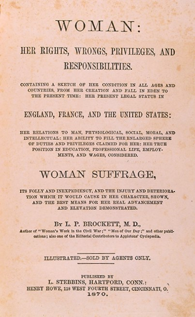 L. P. (Linus Pierpont) Brockett (1820-1893) Woman : Her Rights, Wrongs, Privileges, and Responsibilities; containing a sketch of her condition in all ages and countries, from her creation and fall in Eden to the present time… Hartford, Conn. : L. Stebbins, 1870