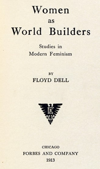 Floyd Dell (1887-1969) Women as World Builders. Chicago : Forbes and Company, 1913