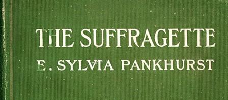 E. Sylvia (Estelle Sylvia) Pankhurst (1882-1960). The Suffragette : The History of the Women's Militant Suffrage Movement, 1905-1910. New York : Sturgis & Walton, 1912
